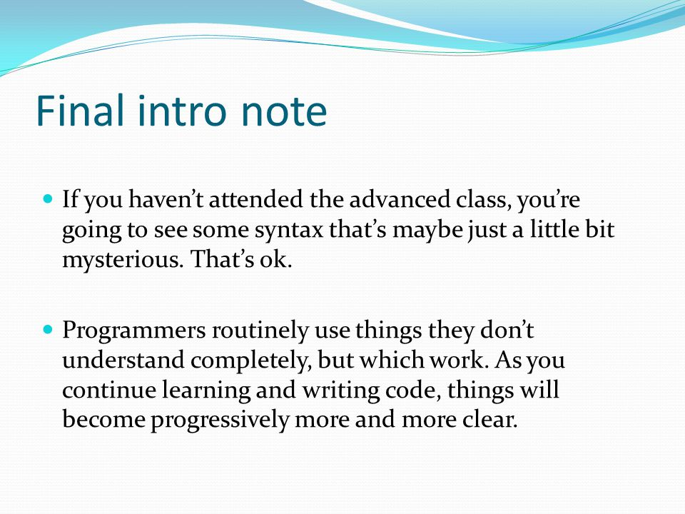 Final intro note If you haven't attended the advanced class, you're going to see some syntax that's maybe just a little bit mysterious. That's ok. Pro