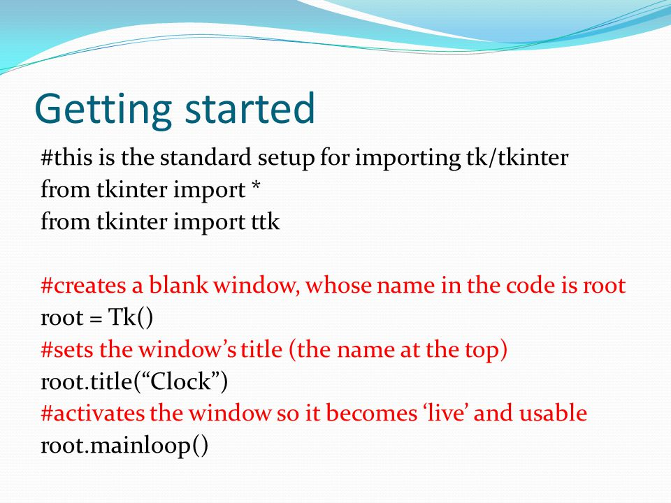 Getting started #this is the standard setup for importing tk/tkinter from tkinter import * from tkinter import ttk #creates a blank window, whose name
