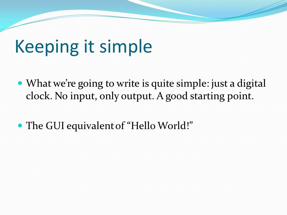 Keeping it simple What we're going to write is quite simple: just a digital clock. No input, only output. A good starting point. The GUI equivalent of