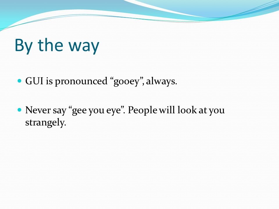 "By the way GUI is pronounced ""gooey"", always. Never say ""gee you eye"". People will look at you strangely."