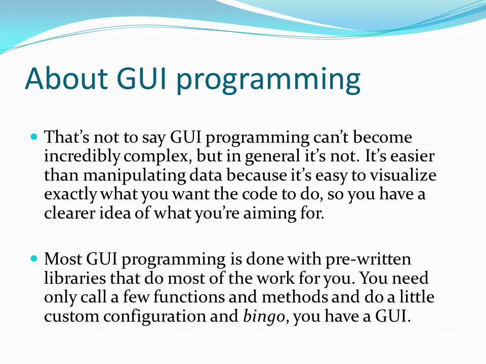About GUI programming That's not to say GUI programming can't become incredibly complex, but in general it's not. It's easier than manipulating data b