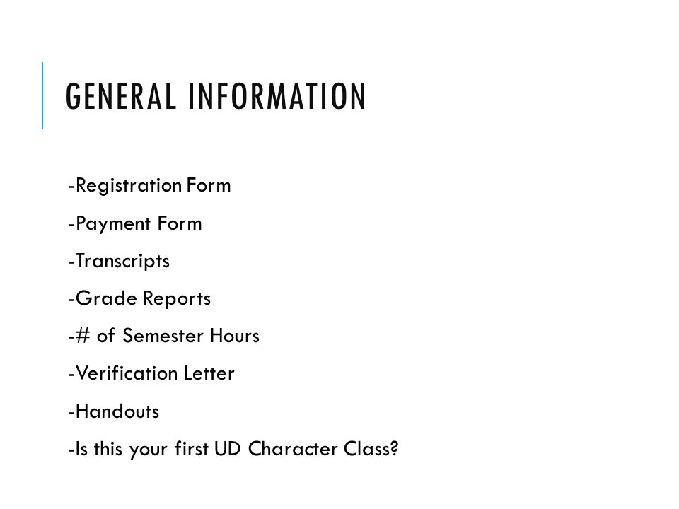 GENERAL INFORMATION -Registration Form -Payment Form -Transcripts -Grade Reports -# of Semester Hours -Verification Letter -Handouts -Is this your first UD Character Class