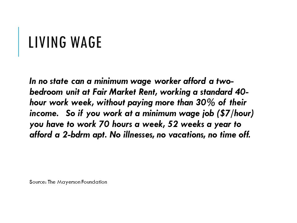 LIVING WAGE In no state can a minimum wage worker afford a two- bedroom unit at Fair Market Rent, working a standard 40- hour work week, without paying more than 30% of their income.