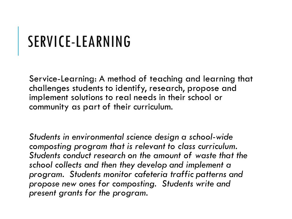 SERVICE-LEARNING Service-Learning: A method of teaching and learning that challenges students to identify, research, propose and implement solutions to real needs in their school or community as part of their curriculum.