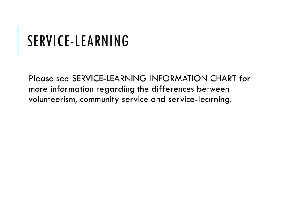 SERVICE-LEARNING Please see SERVICE-LEARNING INFORMATION CHART for more information regarding the differences between volunteerism, community service and service-learning.