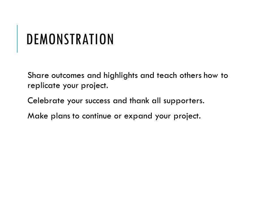DEMONSTRATION Share outcomes and highlights and teach others how to replicate your project.