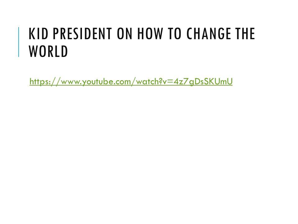 KID PRESIDENT ON HOW TO CHANGE THE WORLD https://www.youtube.com/watch?v=4z7gDsSKUmU