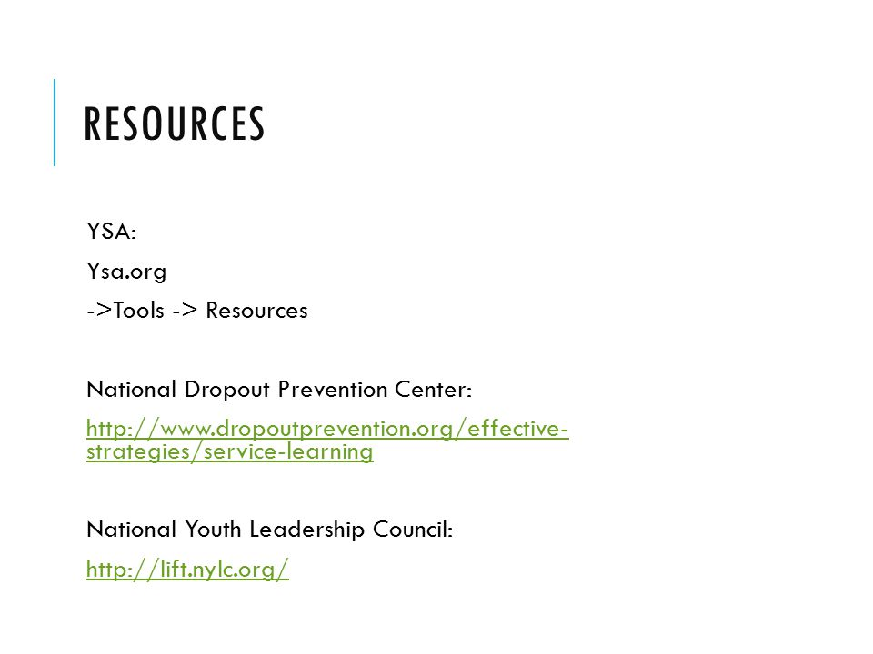 RESOURCES YSA: Ysa.org ->Tools -> Resources National Dropout Prevention Center: http://www.dropoutprevention.org/effective- strategies/service-learninghttp://www.dropoutprevention.org/effective- strategies/service-learning National Youth Leadership Council: http://lift.nylc.org/