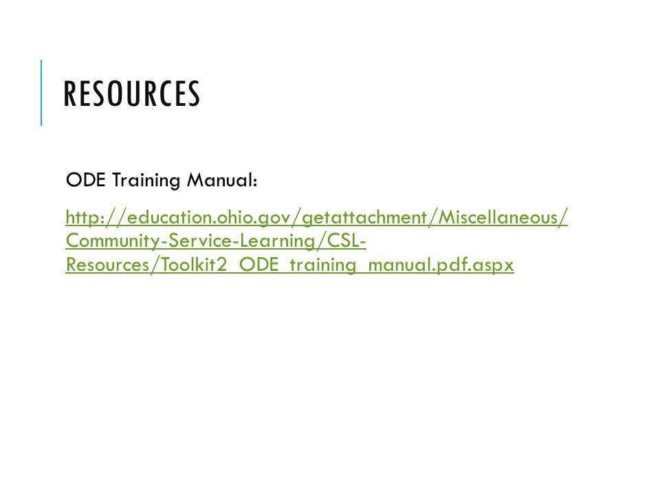 RESOURCES ODE Training Manual: http://education.ohio.gov/getattachment/Miscellaneous/ Community-Service-Learning/CSL- Resources/Toolkit2_ODE_training_manual.pdf.aspxhttp://education.ohio.gov/getattachment/Miscellaneous/ Community-Service-Learning/CSL- Resources/Toolkit2_ODE_training_manual.pdf.aspx