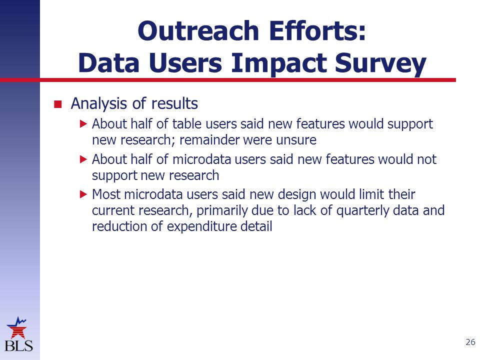 Outreach Efforts: Data Users Impact Survey Analysis of results  About half of table users said new features would support new research; remainder were unsure  About half of microdata users said new features would not support new research  Most microdata users said new design would limit their current research, primarily due to lack of quarterly data and reduction of expenditure detail 26