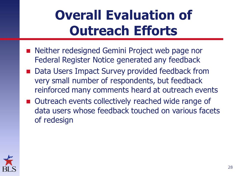 Overall Evaluation of Outreach Efforts Neither redesigned Gemini Project web page nor Federal Register Notice generated any feedback Data Users Impact Survey provided feedback from very small number of respondents, but feedback reinforced many comments heard at outreach events Outreach events collectively reached wide range of data users whose feedback touched on various facets of redesign 28