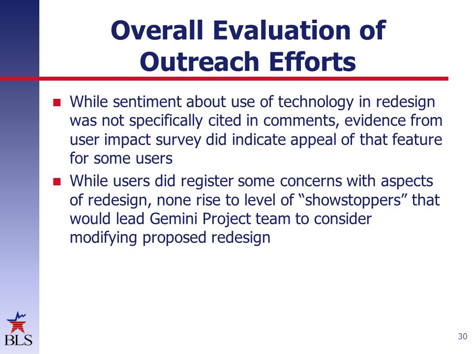 Overall Evaluation of Outreach Efforts While sentiment about use of technology in redesign was not specifically cited in comments, evidence from user impact survey did indicate appeal of that feature for some users While users did register some concerns with aspects of redesign, none rise to level of showstoppers that would lead Gemini Project team to consider modifying proposed redesign 30