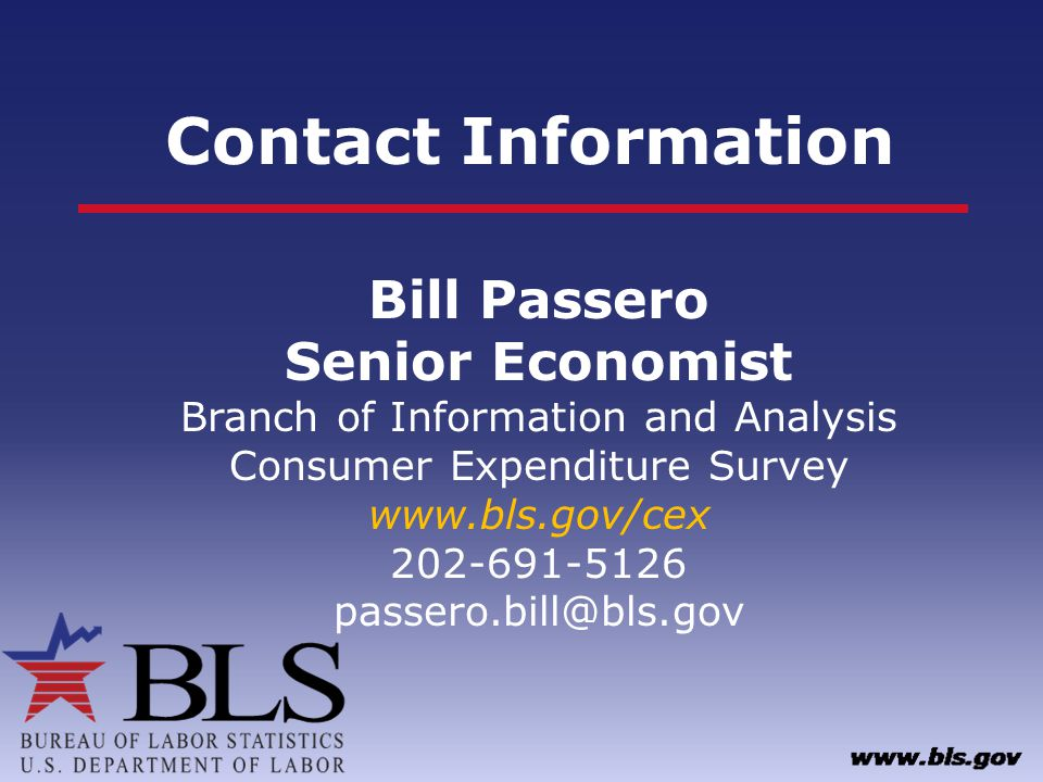 Contact Information Bill Passero Senior Economist Branch of Information and Analysis Consumer Expenditure Survey www.bls.gov/cex 202-691-5126 passero.bill@bls.gov