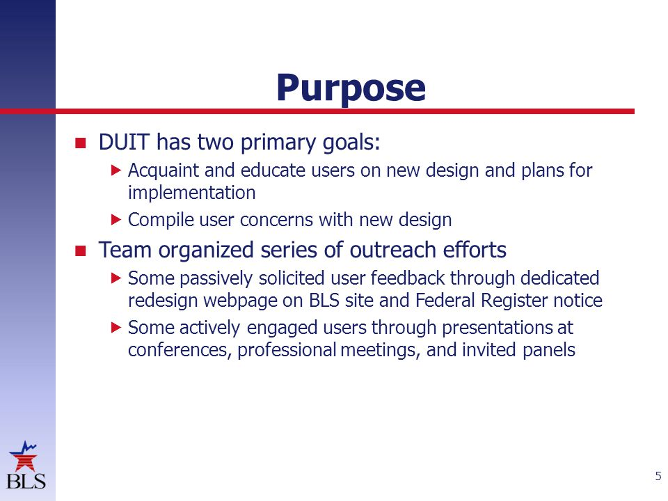 Purpose DUIT has two primary goals:  Acquaint and educate users on new design and plans for implementation  Compile user concerns with new design Team organized series of outreach efforts  Some passively solicited user feedback through dedicated redesign webpage on BLS site and Federal Register notice  Some actively engaged users through presentations at conferences, professional meetings, and invited panels 5