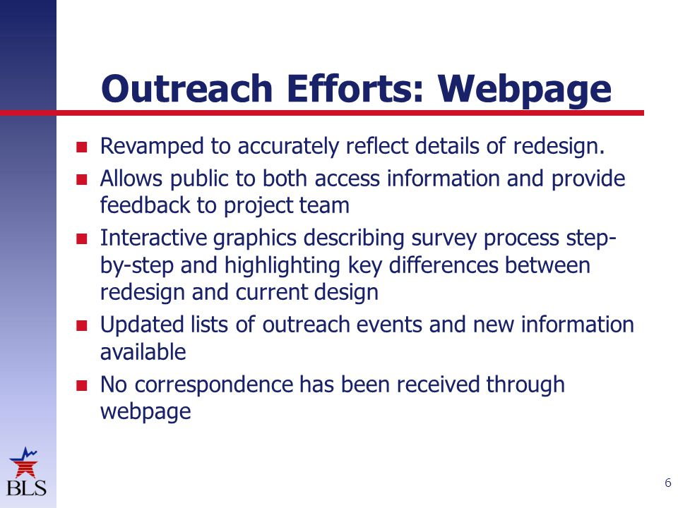Outreach Efforts: Federal Register Notice Notice replicated template used by other BLS offices in posting notices Notice included:  Background on new design  Links to detailed design information on CE website  Desired focus of comments – Enhancements or limitations of new design on data use – Features of new design that are appealing or problematic – Information and lead time needed prior to implementation to adapt to new design 7