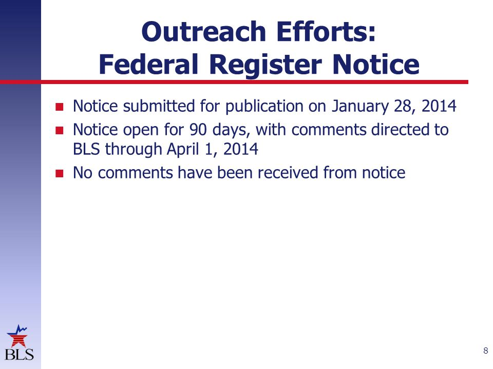 Outreach Efforts: Federal Register Notice Notice submitted for publication on January 28, 2014 Notice open for 90 days, with comments directed to BLS through April 1, 2014 No comments have been received from notice 8