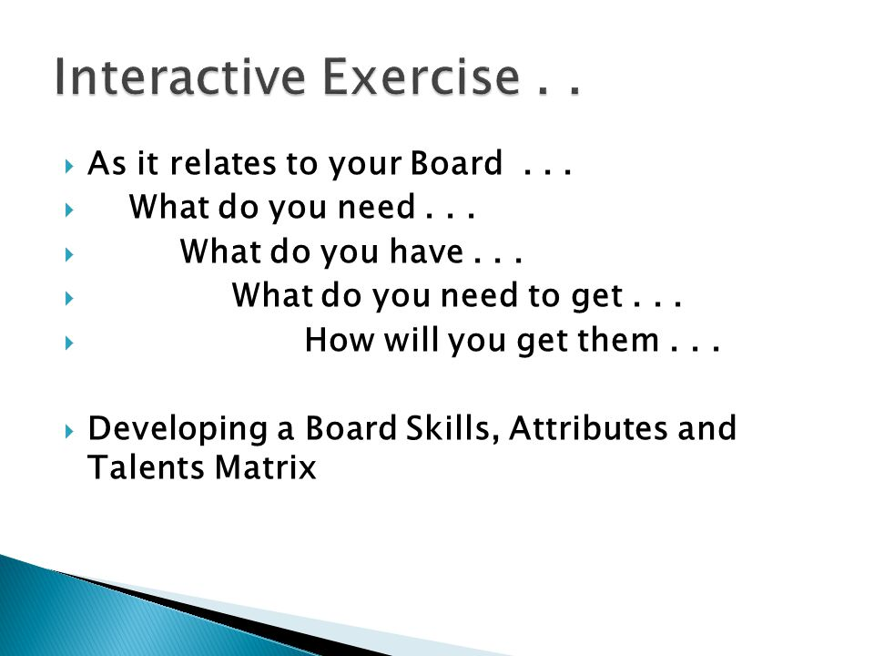  As it relates to your Board...  What do you need...  What do you have...  What do you need to get...  How will you get them...  Developing a Bo