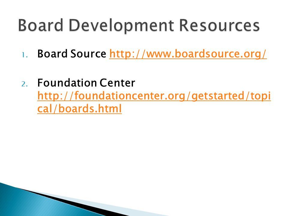 1. Board Source http://www.boardsource.org/http://www.boardsource.org/ 2. Foundation Center http://foundationcenter.org/getstarted/topi cal/boards.htm