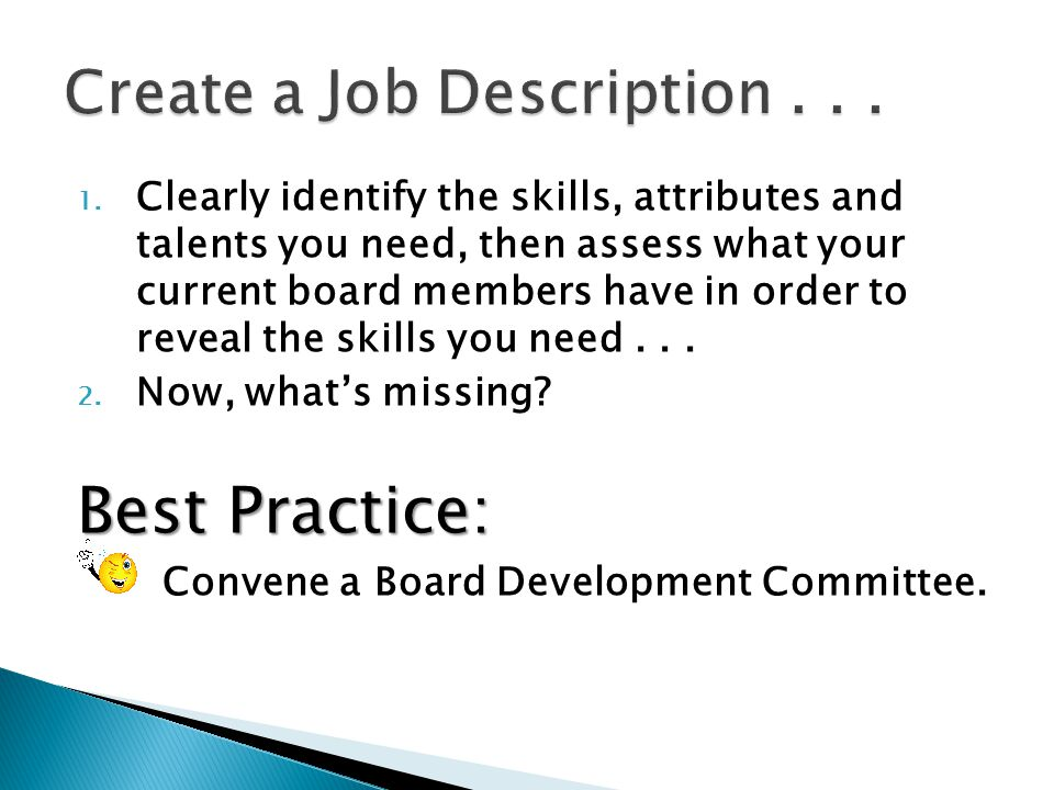 1. Clearly identify the skills, attributes and talents you need, then assess what your current board members have in order to reveal the skills you ne