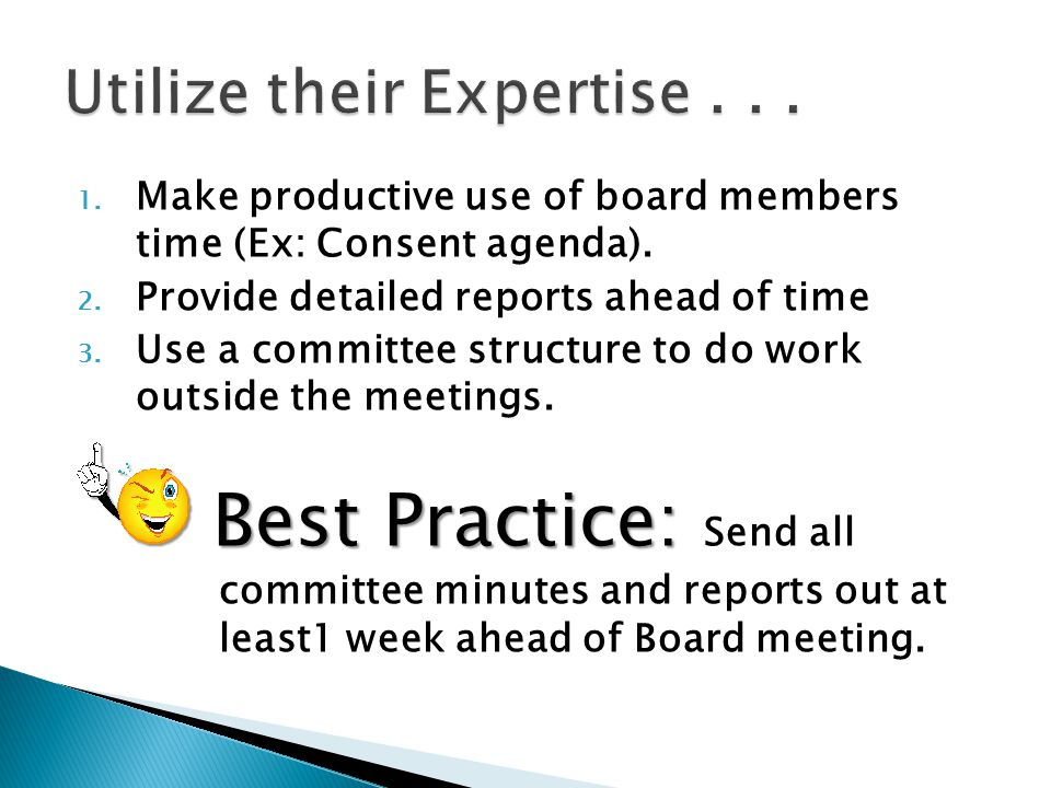1. Make productive use of board members time (Ex: Consent agenda). 2. Provide detailed reports ahead of time 3. Use a committee structure to do work o