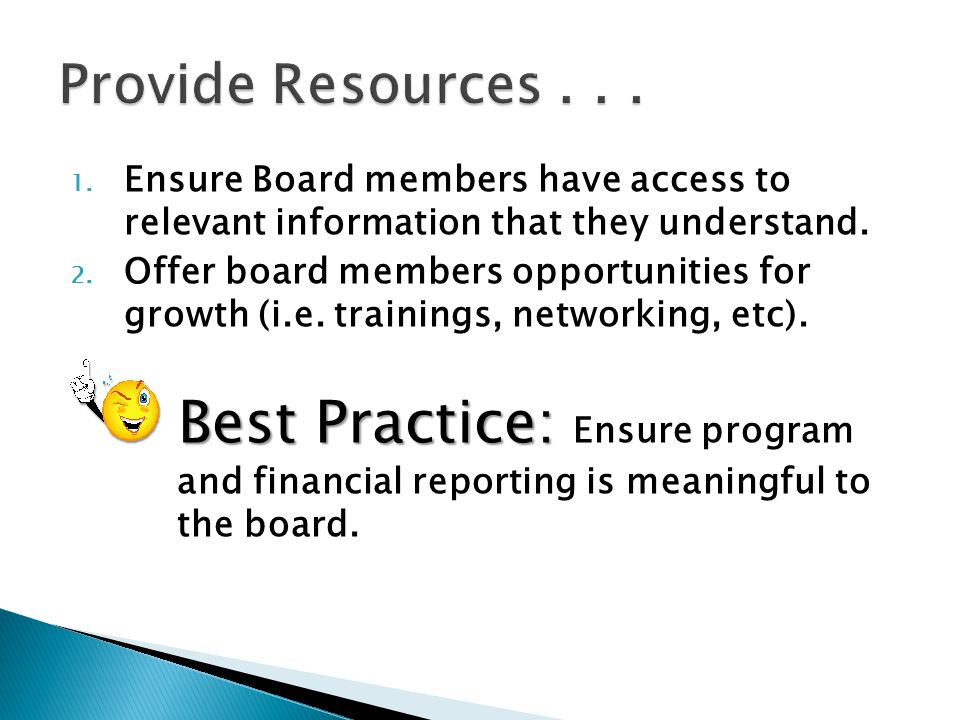 1. Ensure Board members have access to relevant information that they understand. 2. Offer board members opportunities for growth (i.e. trainings, net