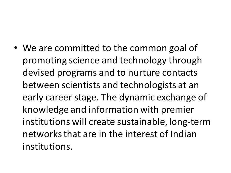 The objectives of the consortium are Strengthen and expand the knowledge base of Indian scientist and scientific institutions Encourage scientists in Indian academia & scientific intuitions to interact & build long-term sustainable linkages Create a Center of Research Excellence in Science and Biotechnology through experiencing and practicing research of the highest standard.