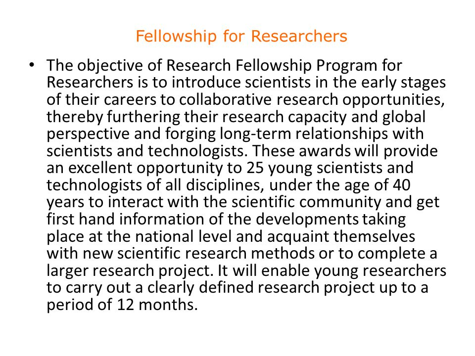 The objective of Research Fellowship Program for Researchers is to introduce scientists in the early stages of their careers to collaborative research opportunities, thereby furthering their research capacity and global perspective and forging long-term relationships with scientists and technologists.