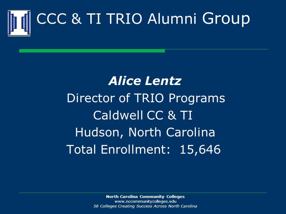 North Carolina Community Colleges www.nccommunitycolleges.edu 58 Colleges Creating Success Across North Carolina CCC & TI TRIO Alumni Group Alice Lentz Director of TRIO Programs Caldwell CC & TI Hudson, North Carolina Total Enrollment: 15,646