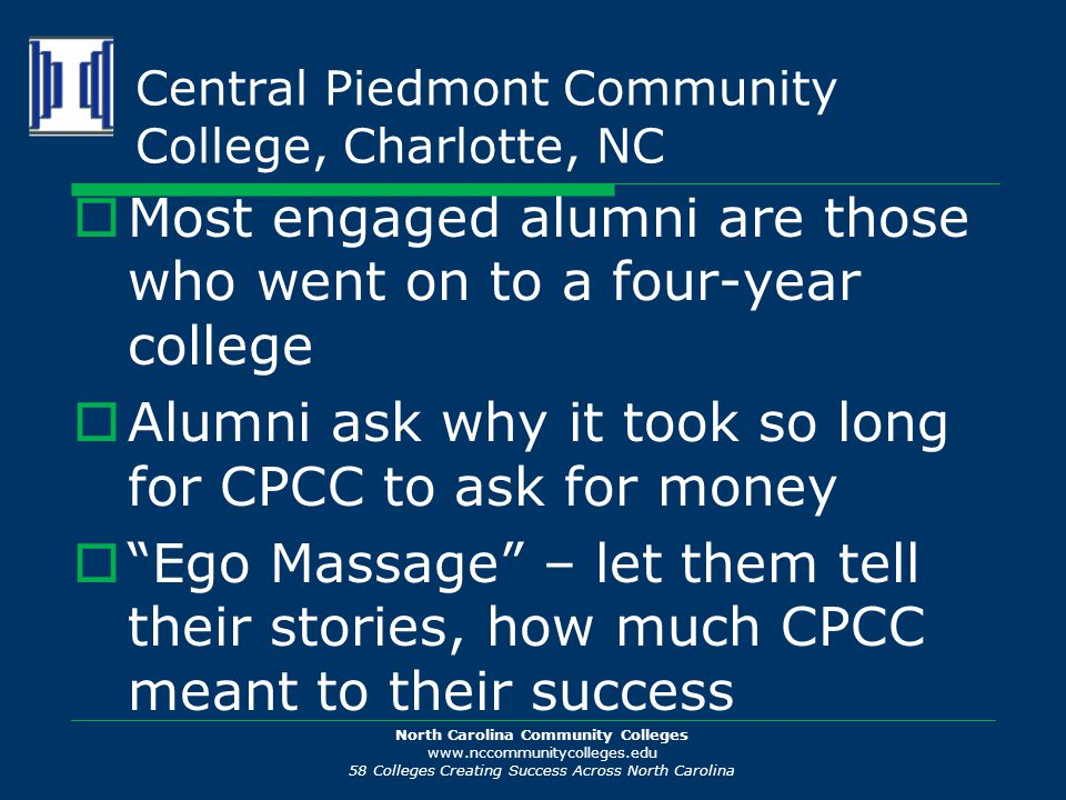 North Carolina Community Colleges www.nccommunitycolleges.edu 58 Colleges Creating Success Across North Carolina Central Piedmont Community College, Charlotte, NC  Most engaged alumni are those who went on to a four-year college  Alumni ask why it took so long for CPCC to ask for money  Ego Massage – let them tell their stories, how much CPCC meant to their success