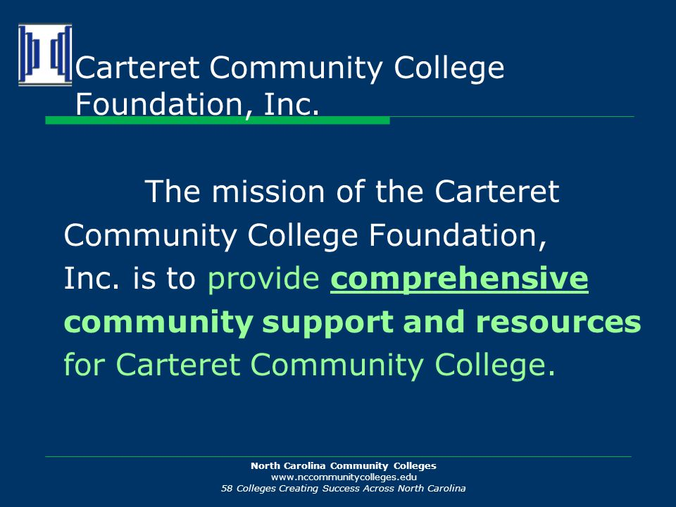 North Carolina Community Colleges www.nccommunitycolleges.edu 58 Colleges Creating Success Across North Carolina Carteret Community College Foundation