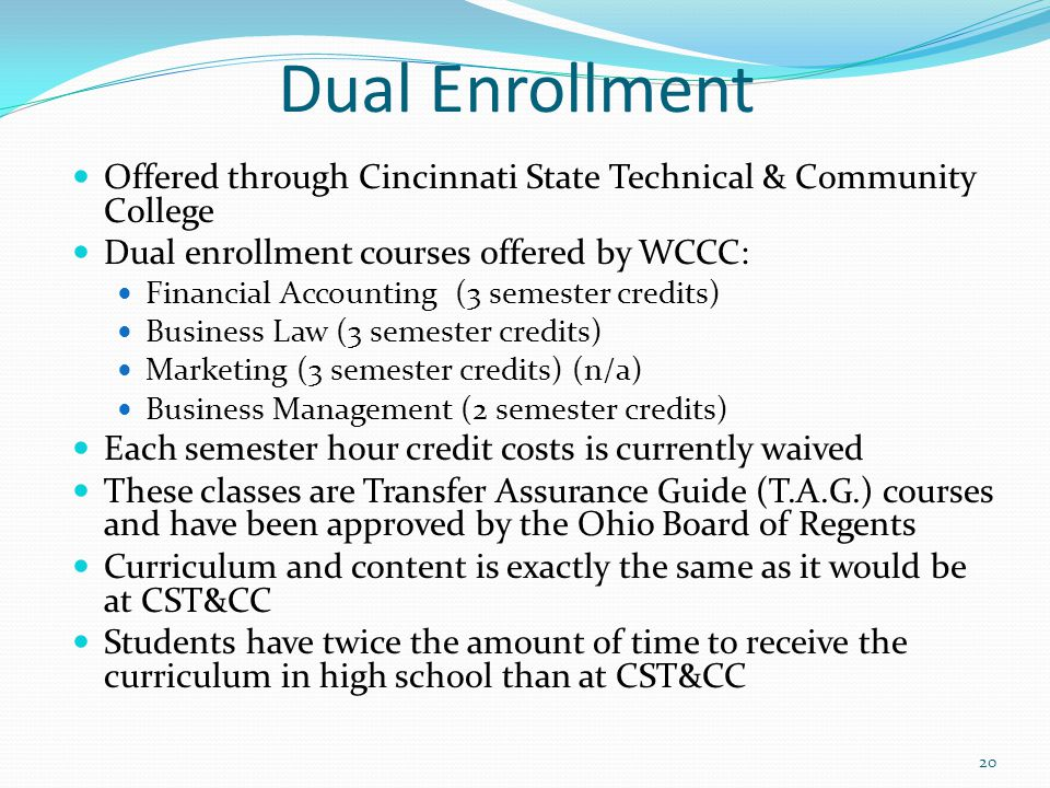 Dual Enrollment Offered through Cincinnati State Technical & Community College Dual enrollment courses offered by WCCC: Financial Accounting (3 semester credits) Business Law (3 semester credits) Marketing (3 semester credits) (n/a) Business Management (2 semester credits) Each semester hour credit costs is currently waived These classes are Transfer Assurance Guide (T.A.G.) courses and have been approved by the Ohio Board of Regents Curriculum and content is exactly the same as it would be at CST&CC Students have twice the amount of time to receive the curriculum in high school than at CST&CC 20