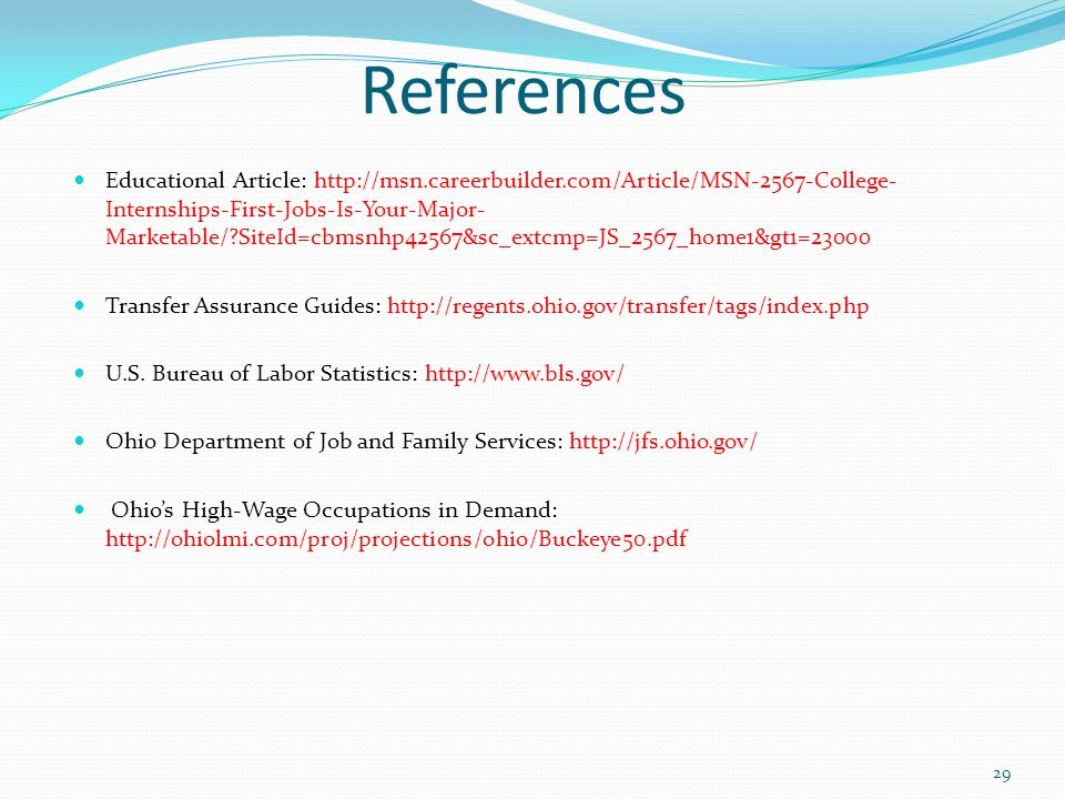References Educational Article: http://msn.careerbuilder.com/Article/MSN-2567-College- Internships-First-Jobs-Is-Your-Major- Marketable/?SiteId=cbmsnhp42567&sc_extcmp=JS_2567_home1&gt1=23000 Transfer Assurance Guides: http://regents.ohio.gov/transfer/tags/index.php U.S.