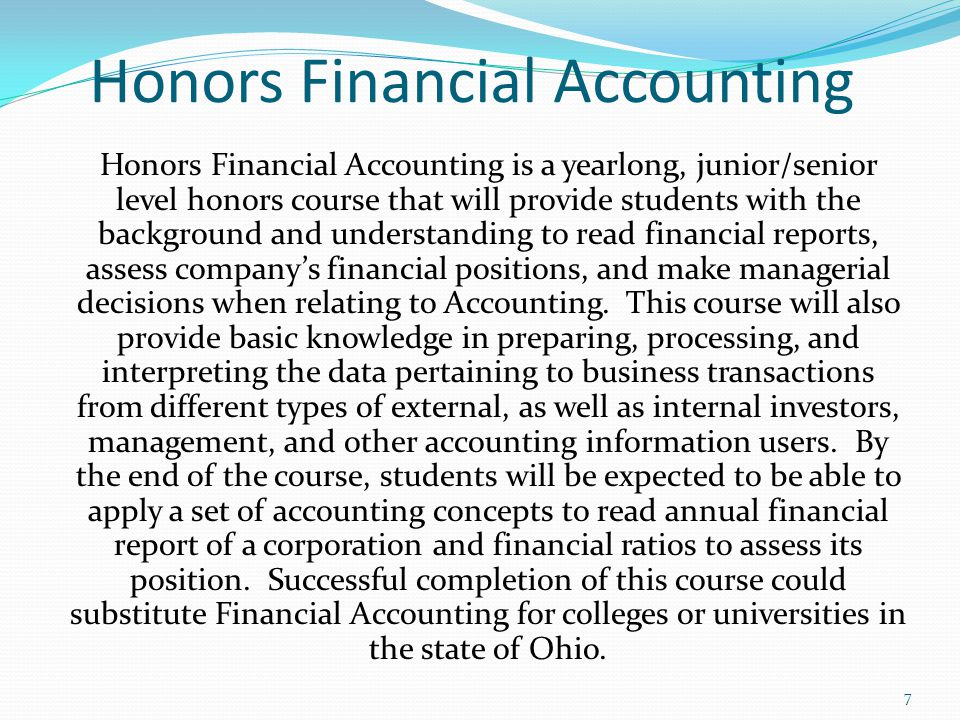 Honors Financial Accounting Honors Financial Accounting is a yearlong, junior/senior level honors course that will provide students with the background and understanding to read financial reports, assess company's financial positions, and make managerial decisions when relating to Accounting.