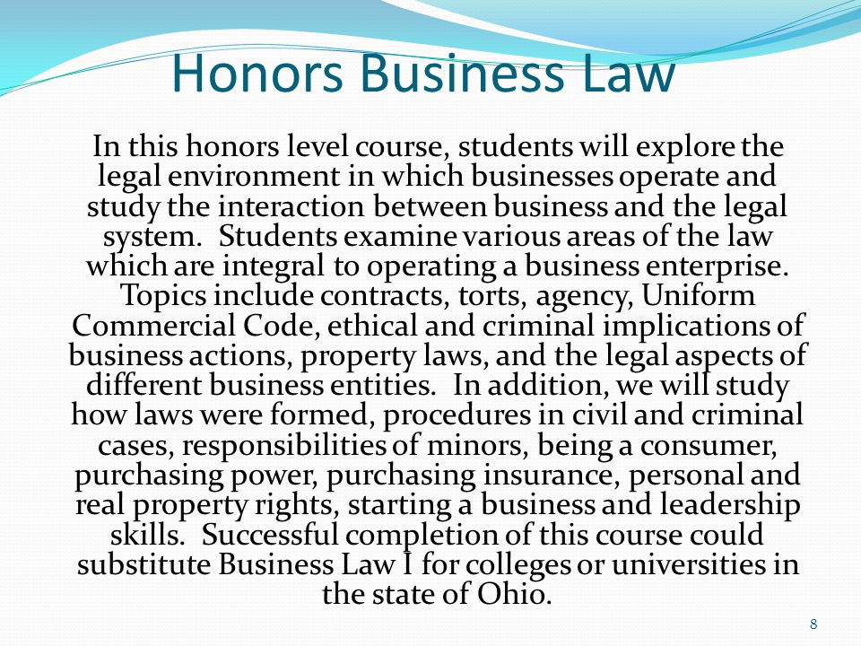 Honors Business Law In this honors level course, students will explore the legal environment in which businesses operate and study the interaction between business and the legal system.