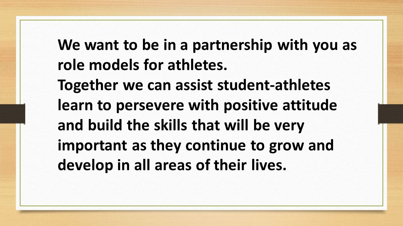 We want to be in a partnership with you as role models for athletes. Together we can assist student-athletes learn to persevere with positive attitude