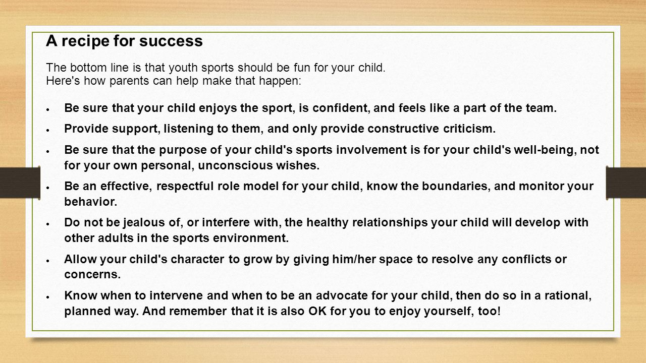 A recipe for success The bottom line is that youth sports should be fun for your child. Here's how parents can help make that happen:  Be sure that y