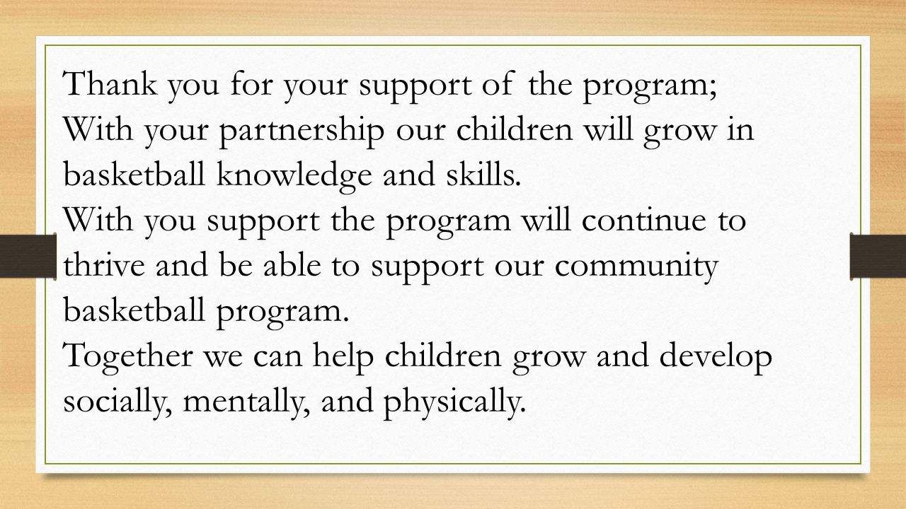 Thank you for your support of the program; With your partnership our children will grow in basketball knowledge and skills. With you support the progr
