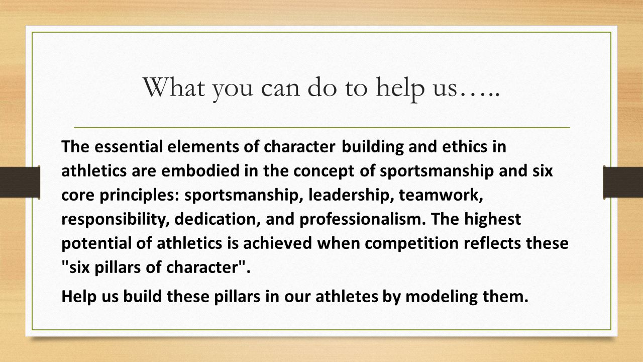 What you can do to help us….. The essential elements of character building and ethics in athletics are embodied in the concept of sportsmanship and si