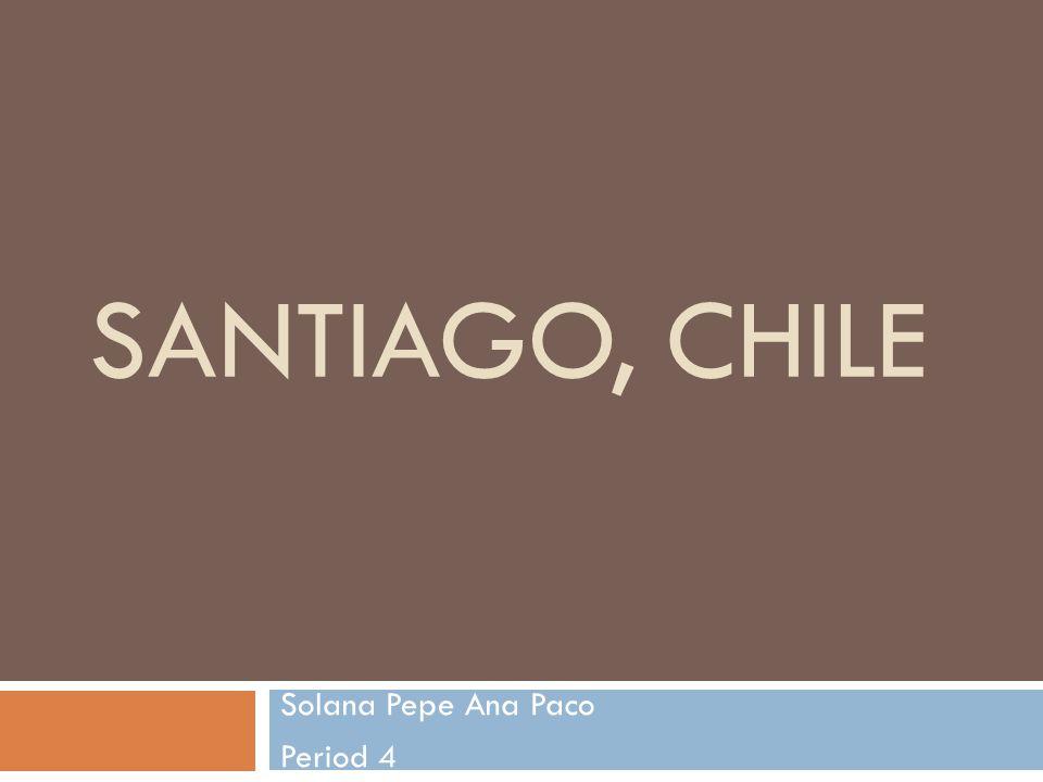 SANTIAGO, CHILE Solana Pepe Ana Paco Period 4