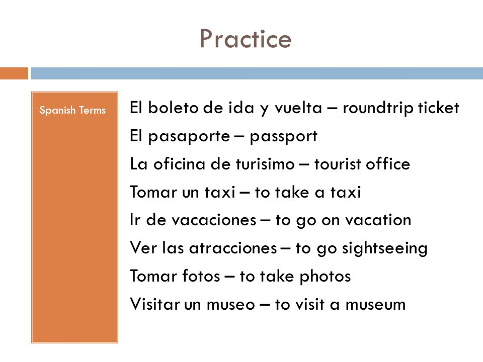 Practice Spanish Terms El boleto de ida y vuelta – roundtrip ticket El pasaporte – passport La oficina de turisimo – tourist office Tomar un taxi – to take a taxi Ir de vacaciones – to go on vacation Ver las atracciones – to go sightseeing Tomar fotos – to take photos Visitar un museo – to visit a museum