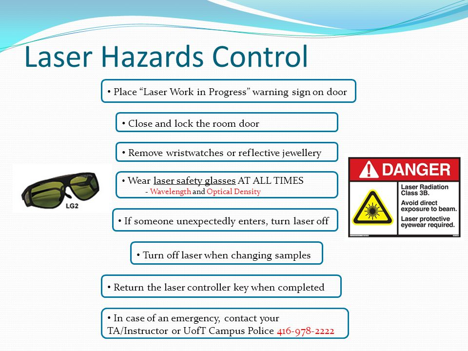 Laser Hazards Control Wear laser safety glasses AT ALL TIMES - Wavelength and Optical Density Remove wristwatches or reflective jewellery Close and lock the room door Place Laser Work in Progress warning sign on door If someone unexpectedly enters, turn laser off In case of an emergency, contact your TA/Instructor or UofT Campus Police 416-978-2222 Return the laser controller key when completed Turn off laser when changing samples