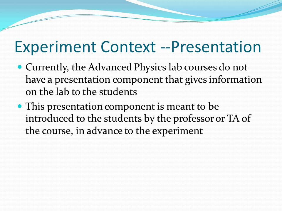 Experiment Context --Presentation Currently, the Advanced Physics lab courses do not have a presentation component that gives information on the lab to the students This presentation component is meant to be introduced to the students by the professor or TA of the course, in advance to the experiment