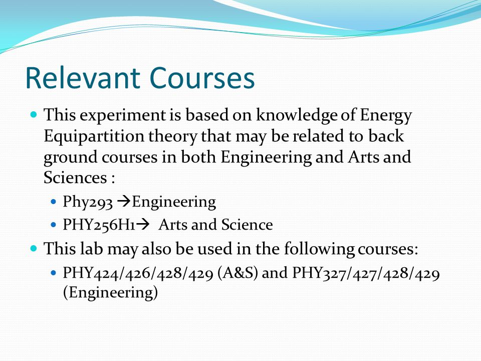 Relevant Courses This experiment is based on knowledge of Energy Equipartition theory that may be related to back ground courses in both Engineering and Arts and Sciences : Phy293  Engineering PHY256H1  Arts and Science This lab may also be used in the following courses: PHY424/426/428/429 (A&S) and PHY327/427/428/429 (Engineering)