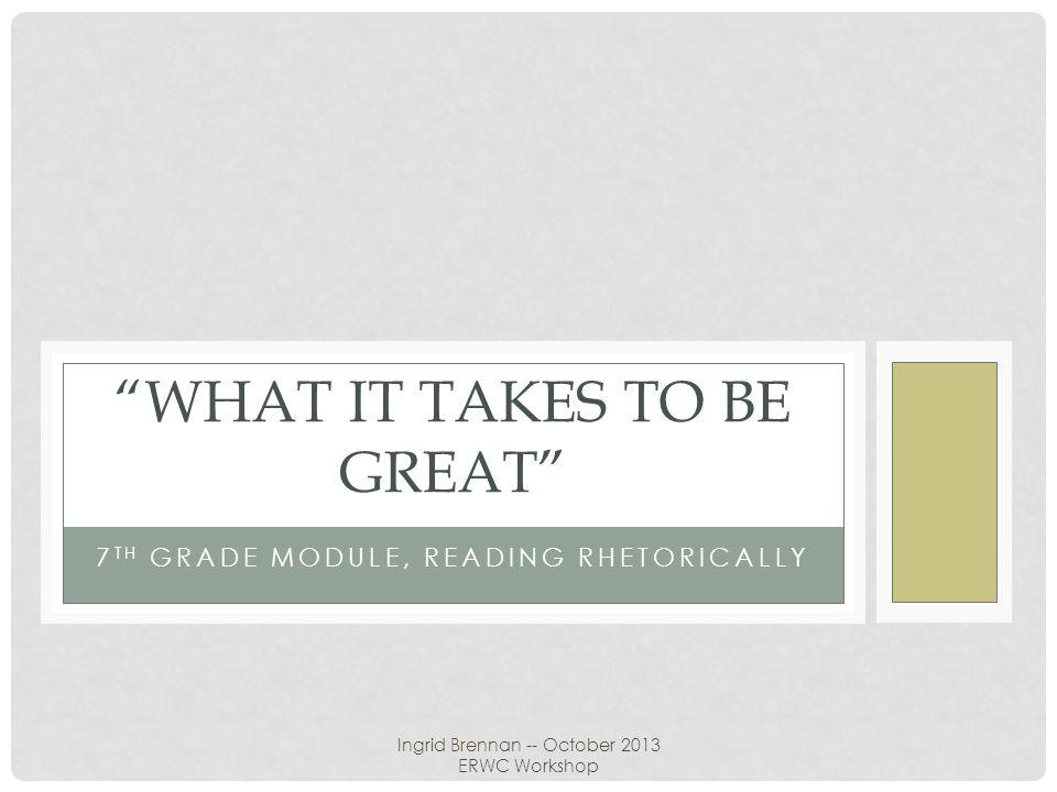 "7 TH GRADE MODULE, READING RHETORICALLY ""WHAT IT TAKES TO BE GREAT"" Ingrid Brennan -- October 2013 ERWC Workshop"