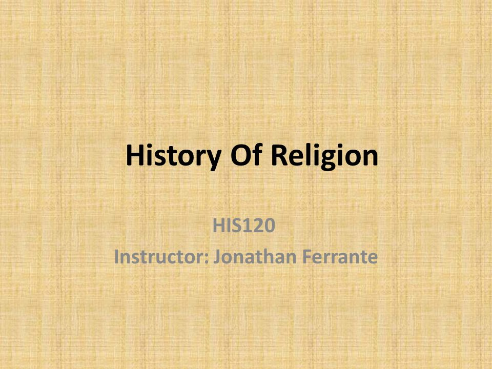 History Of Religion HIS120 Instructor: Jonathan Ferrante