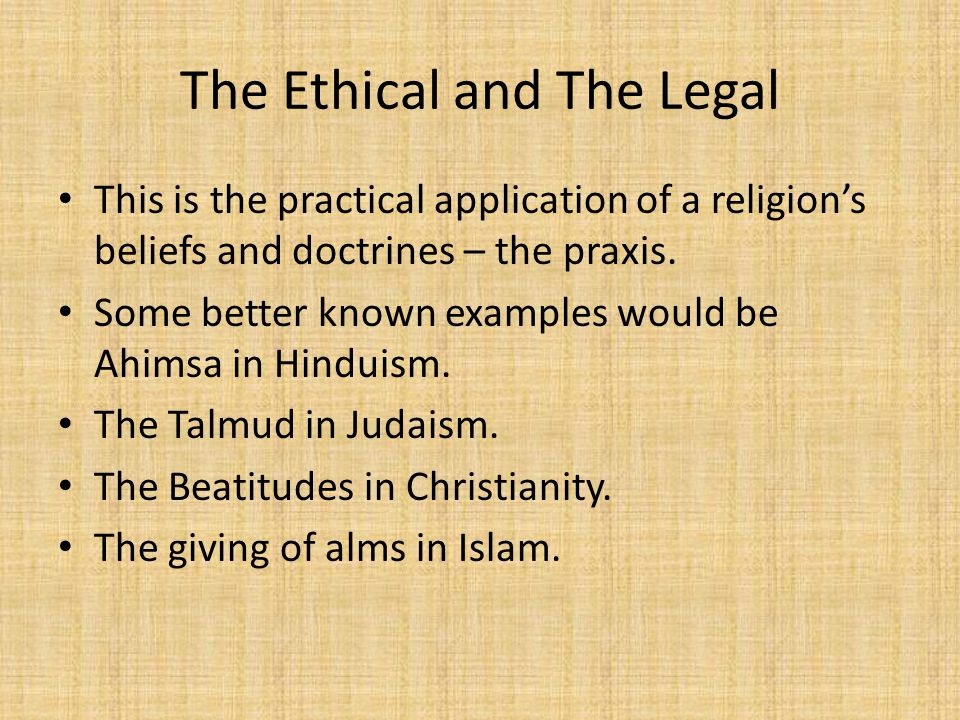 The Ethical and The Legal This is the practical application of a religion's beliefs and doctrines – the praxis.