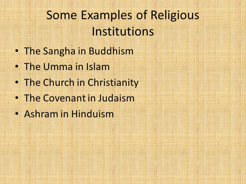 Some Examples of Religious Institutions The Sangha in Buddhism The Umma in Islam The Church in Christianity The Covenant in Judaism Ashram in Hinduism