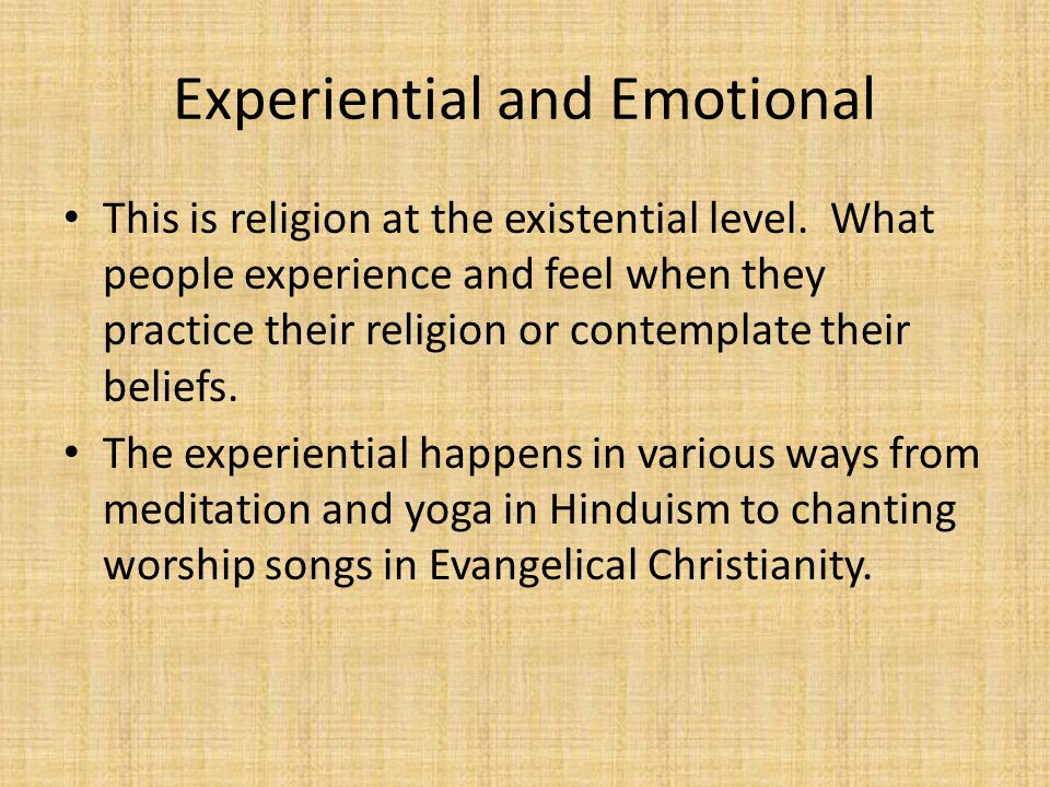 Experiential and Emotional This is religion at the existential level.