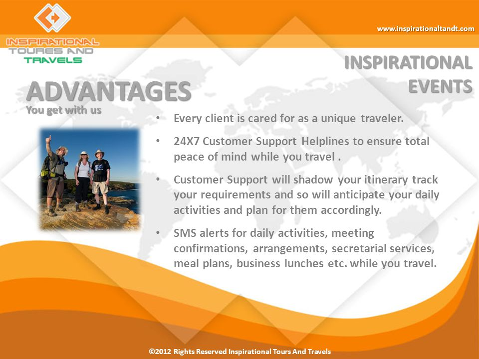 ©2012 Rights Reserved Inspirational Tours And Travels INSPIRATIONALEVENTS FEATURES Products & Services Hotels Extensive & Updated Hotel Inventory from- budget to Luxury Competitive pricing & no hidden costs Personalized Packages Pre-arrival assistance.