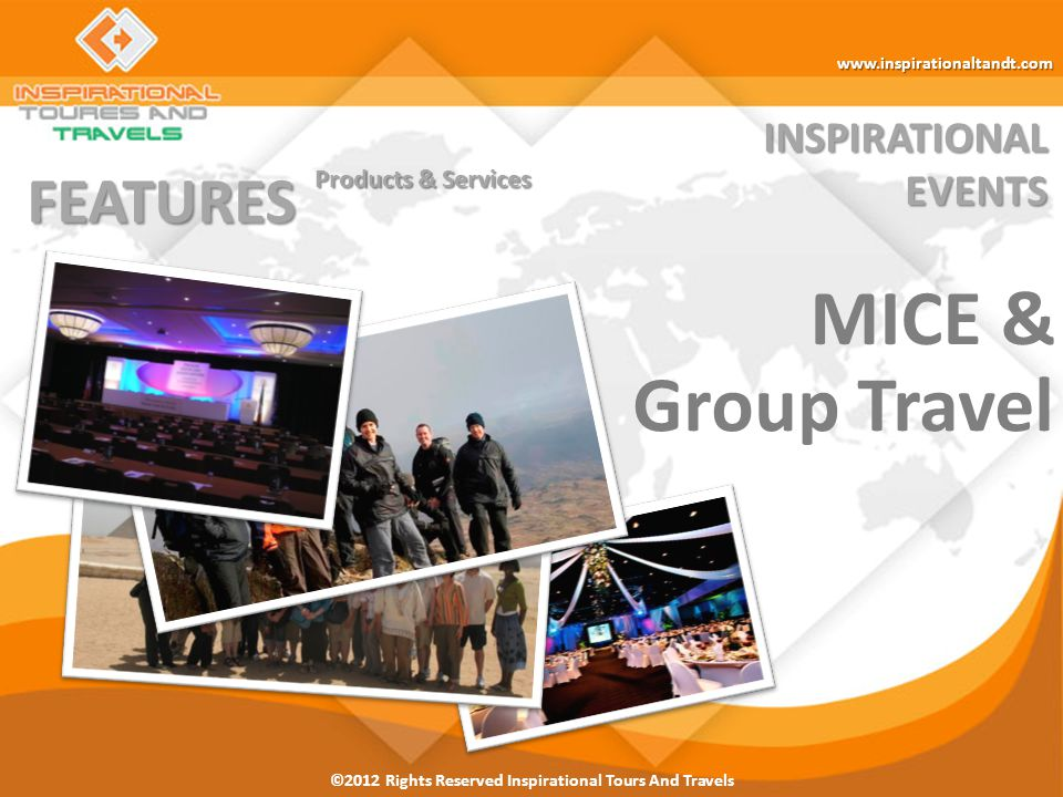 ©2012 Rights Reserved Inspirational Tours And Travels INSPIRATIONALEVENTS FEATURES Products & Services Flight Bookings/Tickets Hotels Customized Individual Incentives Itineraries MICE & Group Travel City Breaks & Stopover Packages Incentive Travel Medical Tourism Special Interest Programs Premium Travel Transport Fleet Customized Group Incentives Itineraries www.inspirationaltandt.com